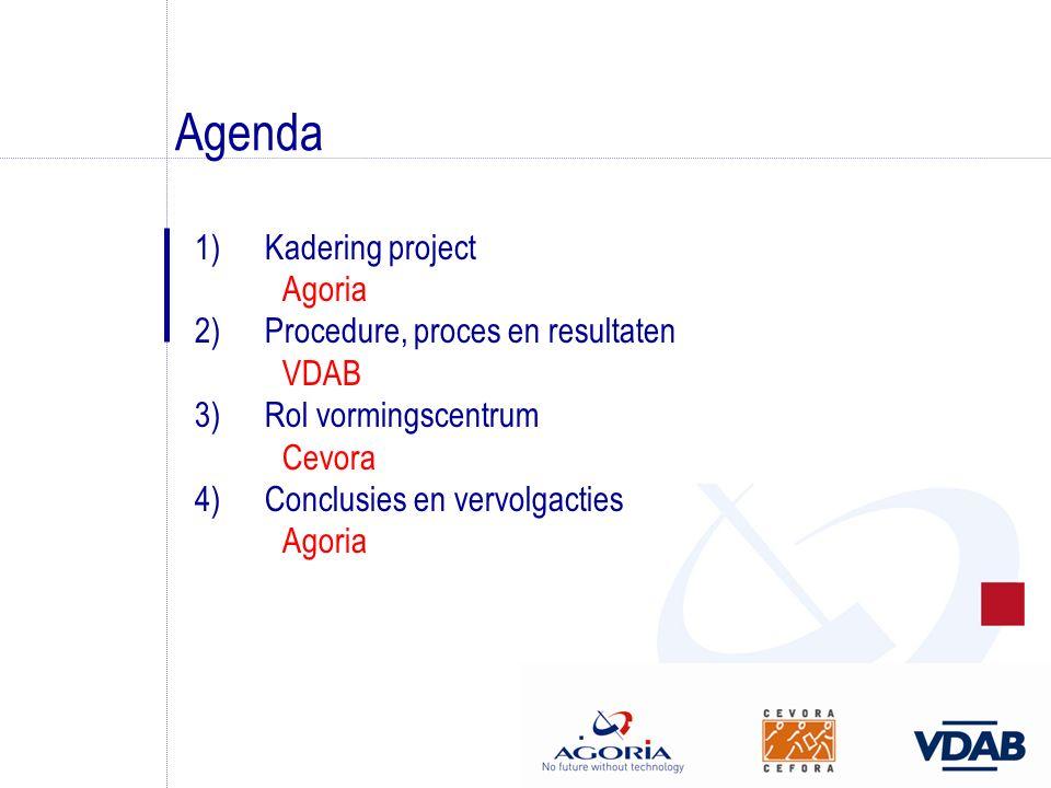 Agenda 1)Kadering project Agoria 2)Procedure, proces en resultaten VDAB 3)Rol vormingscentrum Cevora 4)Conclusies en vervolgacties Agoria