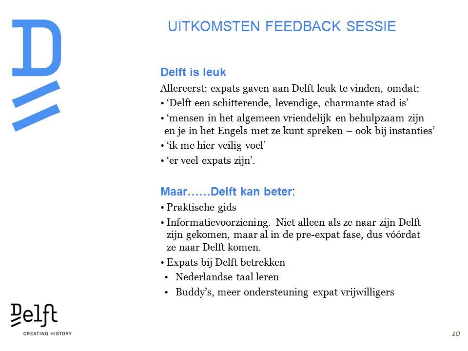 UITKOMSTEN FEEDBACK SESSIE Delft is leuk Allereerst: expats gaven aan Delft leuk te vinden, omdat: 'Delft een schitterende, levendige, charmante stad is' 'mensen in het algemeen vriendelijk en behulpzaam zijn en je in het Engels met ze kunt spreken – ook bij instanties' 'ik me hier veilig voel' 'er veel expats zijn'.