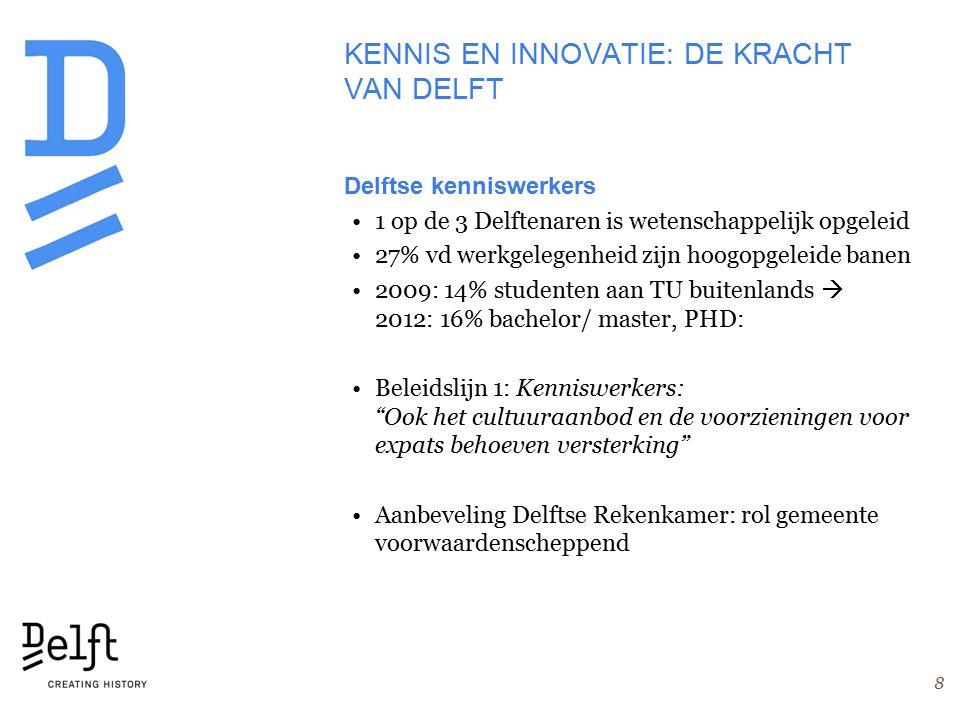 KENNIS EN INNOVATIE: DE KRACHT VAN DELFT Delftse kenniswerkers 1 op de 3 Delftenaren is wetenschappelijk opgeleid 27% vd werkgelegenheid zijn hoogopgeleide banen 2009: 14% studenten aan TU buitenlands  2012: 16% bachelor/ master, PHD: Beleidslijn 1: Kenniswerkers: Ook het cultuuraanbod en de voorzieningen voor expats behoeven versterking Aanbeveling Delftse Rekenkamer: rol gemeente voorwaardenscheppend 8