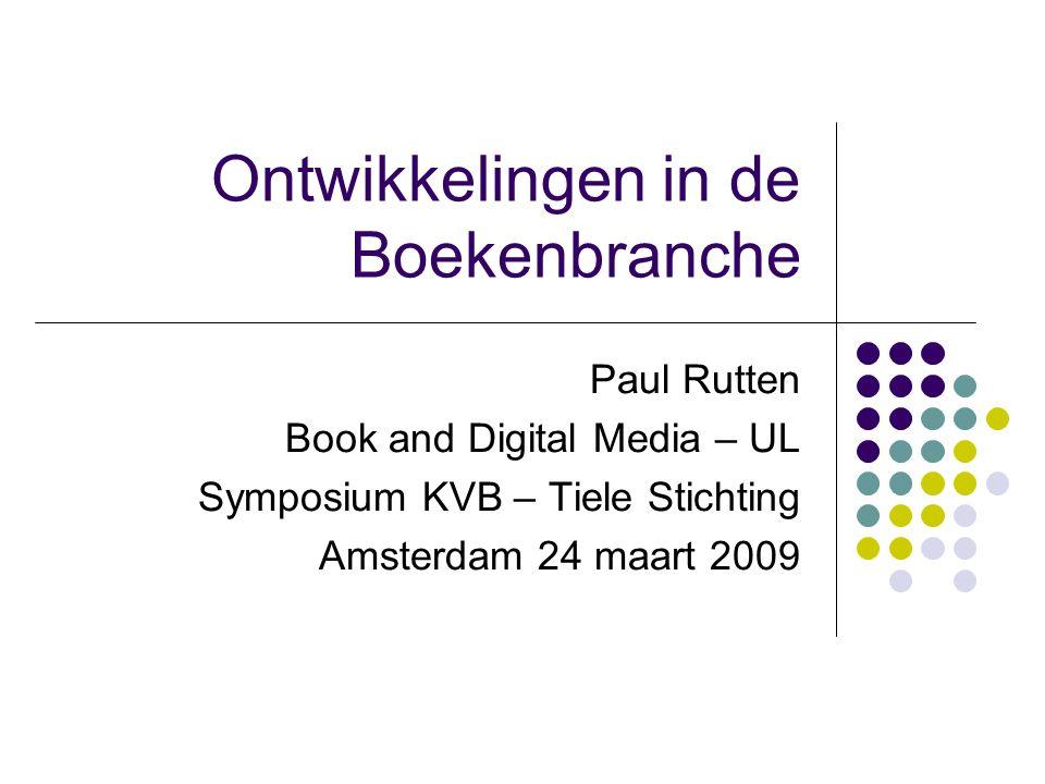 Ontwikkelingen in de Boekenbranche Paul Rutten Book and Digital Media – UL Symposium KVB – Tiele Stichting Amsterdam 24 maart 2009