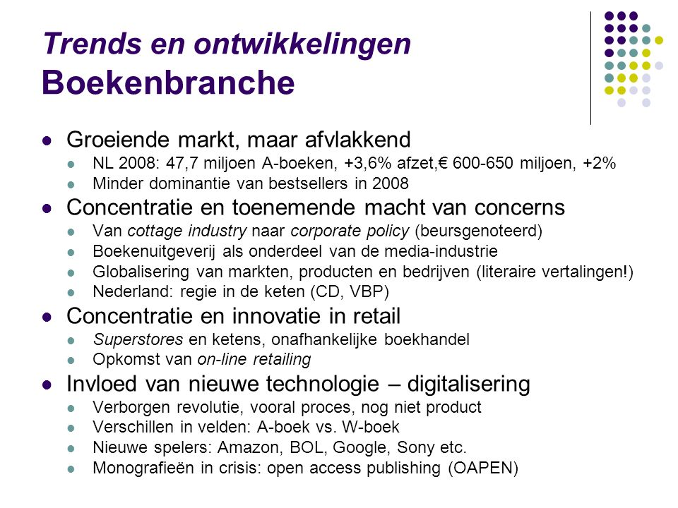 Trends en ontwikkelingen Boekenbranche Groeiende markt, maar afvlakkend NL 2008: 47,7 miljoen A-boeken, +3,6% afzet,€ 600-650 miljoen, +2% Minder dominantie van bestsellers in 2008 Concentratie en toenemende macht van concerns Van cottage industry naar corporate policy (beursgenoteerd) Boekenuitgeverij als onderdeel van de media-industrie Globalisering van markten, producten en bedrijven (literaire vertalingen!) Nederland: regie in de keten (CD, VBP) Concentratie en innovatie in retail Superstores en ketens, onafhankelijke boekhandel Opkomst van on-line retailing Invloed van nieuwe technologie – digitalisering Verborgen revolutie, vooral proces, nog niet product Verschillen in velden: A-boek vs.