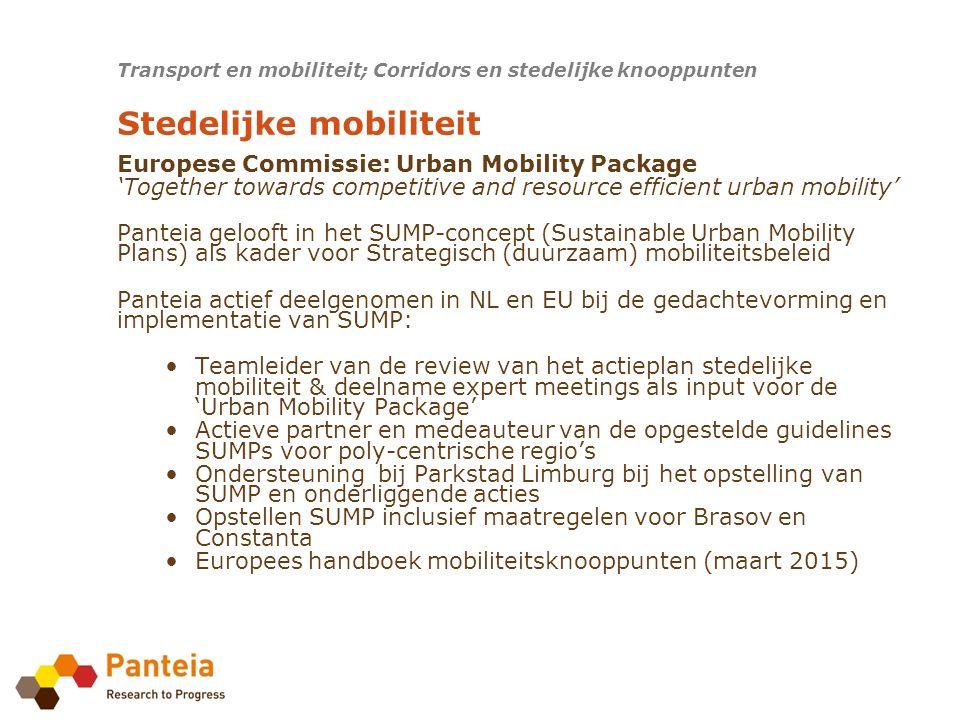 Europese Commissie: Urban Mobility Package 'Together towards competitive and resource efficient urban mobility' Panteia gelooft in het SUMP-concept (Sustainable Urban Mobility Plans) als kader voor Strategisch (duurzaam) mobiliteitsbeleid Panteia actief deelgenomen in NL en EU bij de gedachtevorming en implementatie van SUMP: Teamleider van de review van het actieplan stedelijke mobiliteit & deelname expert meetings als input voor de 'Urban Mobility Package' Actieve partner en medeauteur van de opgestelde guidelines SUMPs voor poly-centrische regio's Ondersteuning bij Parkstad Limburg bij het opstelling van SUMP en onderliggende acties Opstellen SUMP inclusief maatregelen voor Brasov en Constanta Europees handboek mobiliteitsknooppunten (maart 2015) Transport en mobiliteit; Corridors en stedelijke knooppunten Stedelijke mobiliteit