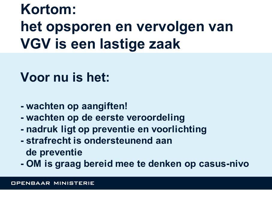 Kortom: het opsporen en vervolgen van VGV is een lastige zaak Voor nu is het: - wachten op aangiften! - wachten op de eerste veroordeling - nadruk lig