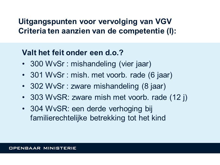 Uitgangspunten voor vervolging van VGV Criteria ten aanzien van de competentie (I): Valt het feit onder een d.o.? 300 WvSr : mishandeling (vier jaar)