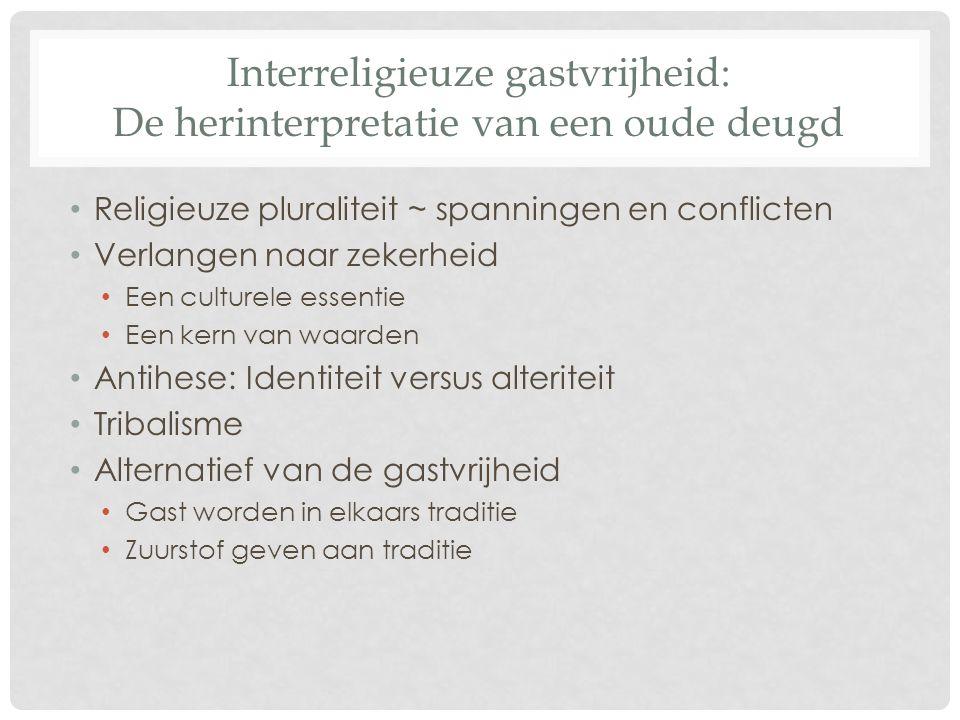 Interreligieuze gastvrijheid: De herinterpretatie van een oude deugd Religieuze pluraliteit ~ spanningen en conflicten Verlangen naar zekerheid Een cu