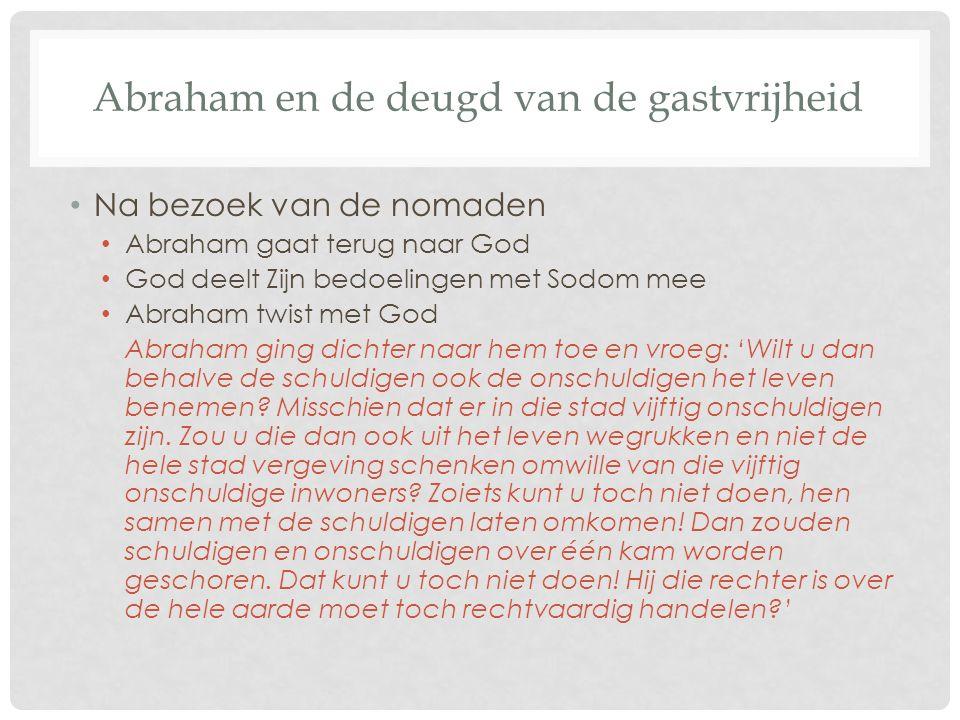 Abraham en de deugd van de gastvrijheid Na bezoek van de nomaden Abraham gaat terug naar God God deelt Zijn bedoelingen met Sodom mee Abraham twist met God Abraham ging dichter naar hem toe en vroeg: 'Wilt u dan behalve de schuldigen ook de onschuldigen het leven benemen.