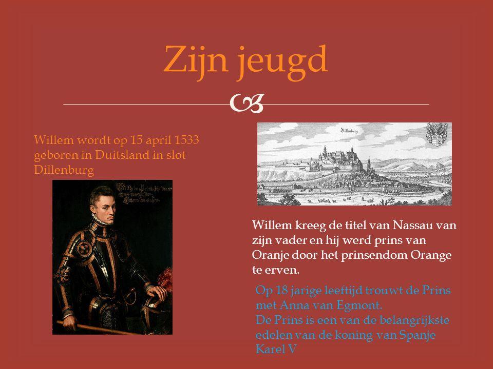  Zijn jeugd Willem wordt op 15 april 1533 geboren in Duitsland in slot Dillenburg Willem kreeg de titel van Nassau van zijn vader en hij werd prins van Oranje door het prinsendom Orange te erven.