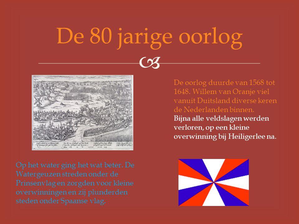  De 80 jarige oorlog De oorlog duurde van 1568 tot 1648.