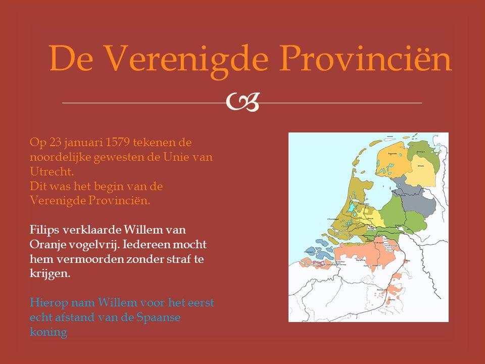  De Verenigde Provinciën Op 23 januari 1579 tekenen de noordelijke gewesten de Unie van Utrecht.