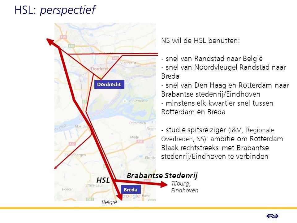 - Concept - HSL: perspectief Brabantse Stedenrij HSL België Tilburg, Eindhoven Dordrecht Breda NS wil de HSL benutten: - snel van Randstad naar België - snel van Noordvleugel Randstad naar Breda - snel van Den Haag en Rotterdam naar Brabantse stedenrij/Eindhoven - minstens elk kwartier snel tussen Rotterdam en Breda - studie spitsreiziger (I&M, Regionale Overheden, NS) : ambitie om Rotterdam Blaak rechtstreeks met Brabantse stedenrij/Eindhoven te verbinden