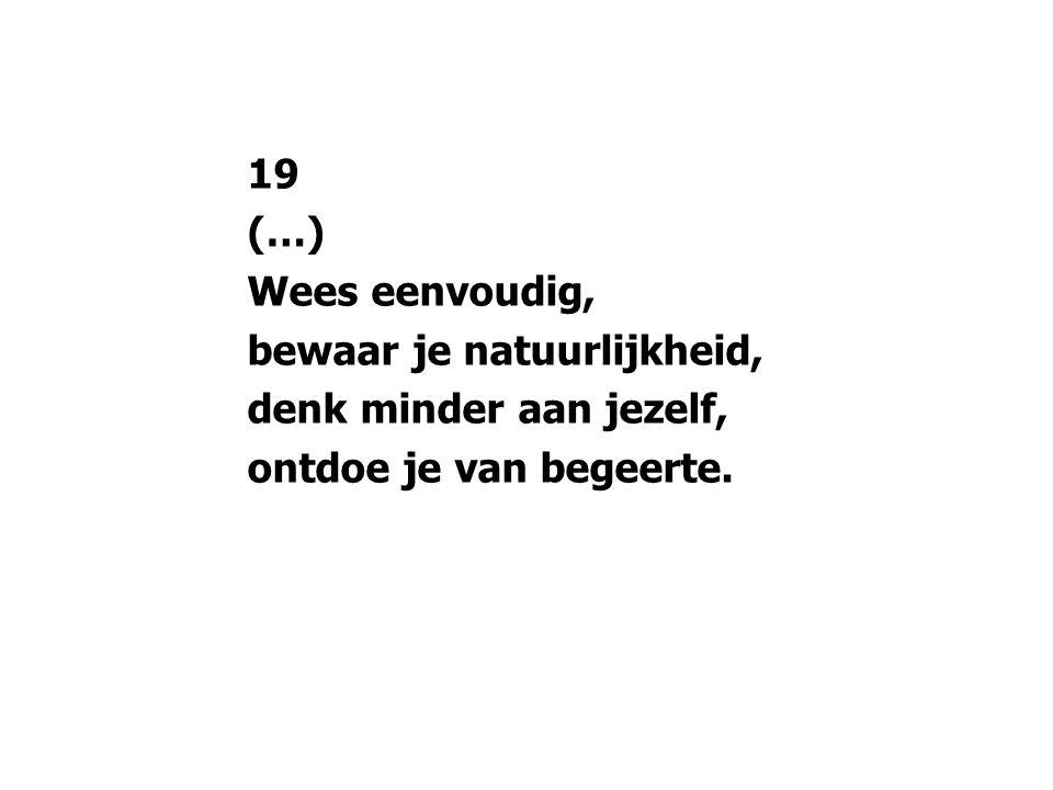 19 (…) Wees eenvoudig, bewaar je natuurlijkheid, denk minder aan jezelf, ontdoe je van begeerte.