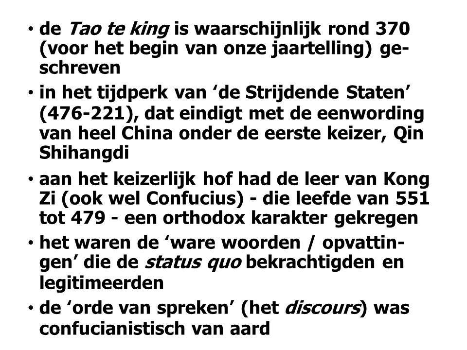 de Tao te king is waarschijnlijk rond 370 (voor het begin van onze jaartelling) ge- schreven in het tijdperk van 'de Strijdende Staten' (476-221), dat eindigt met de eenwording van heel China onder de eerste keizer, Qin Shihangdi aan het keizerlijk hof had de leer van Kong Zi (ook wel Confucius) - die leefde van 551 tot 479 - een orthodox karakter gekregen het waren de 'ware woorden / opvattin- gen' die de status quo bekrachtigden en legitimeerden de 'orde van spreken' (het discours) was confucianistisch van aard