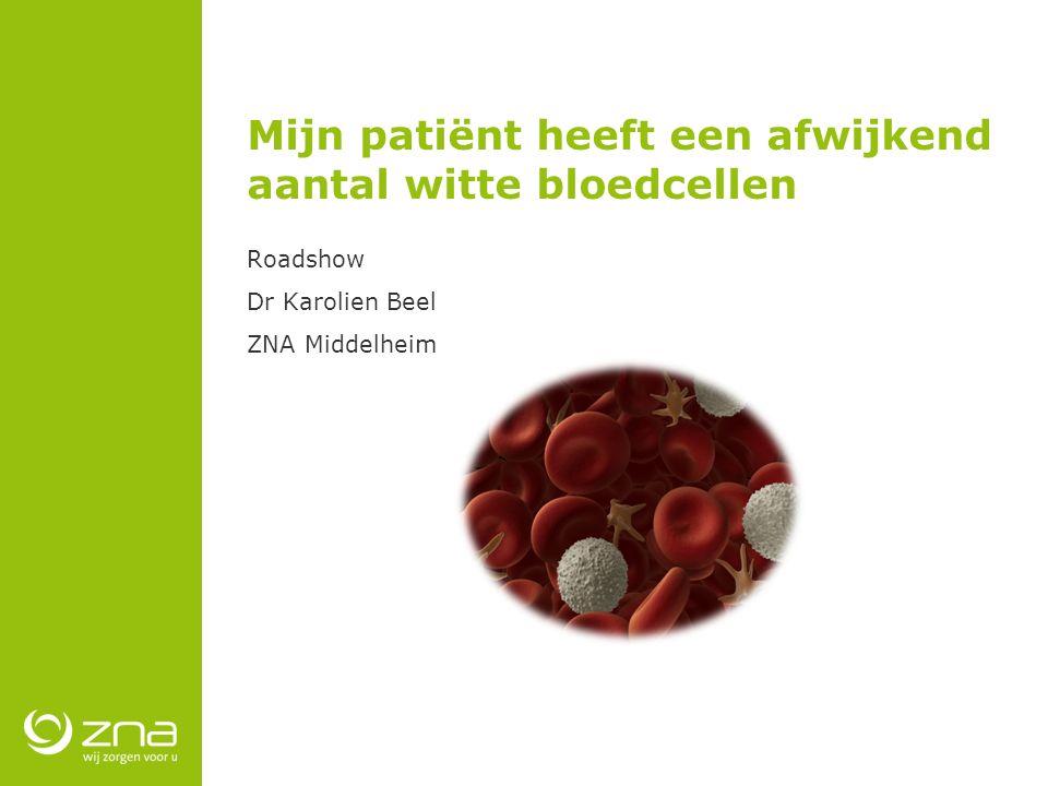 Mijn patiënt heeft een afwijkend aantal witte bloedcellen Roadshow Dr Karolien Beel ZNA Middelheim