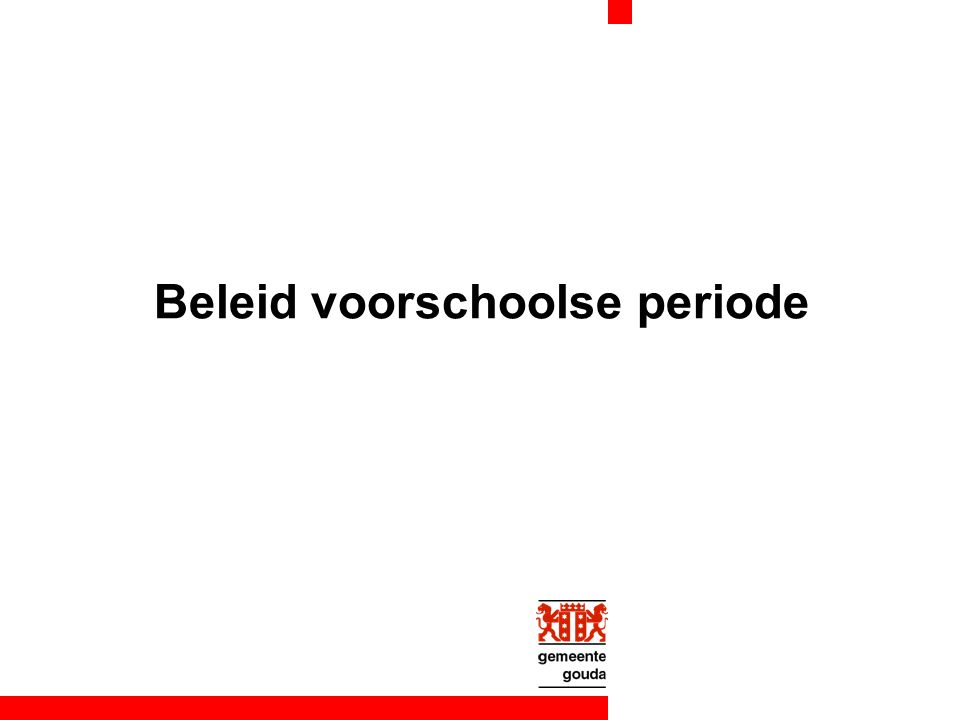 Waarom voorschools beleid Gouds jeugdbeleid landelijke aandacht voorschoolse periode VVE onderdeel van OAB actualisatie peuterspeelzaalbeleid Wet op de jeugdzorg nog niet: harmonisatie kdv - psz