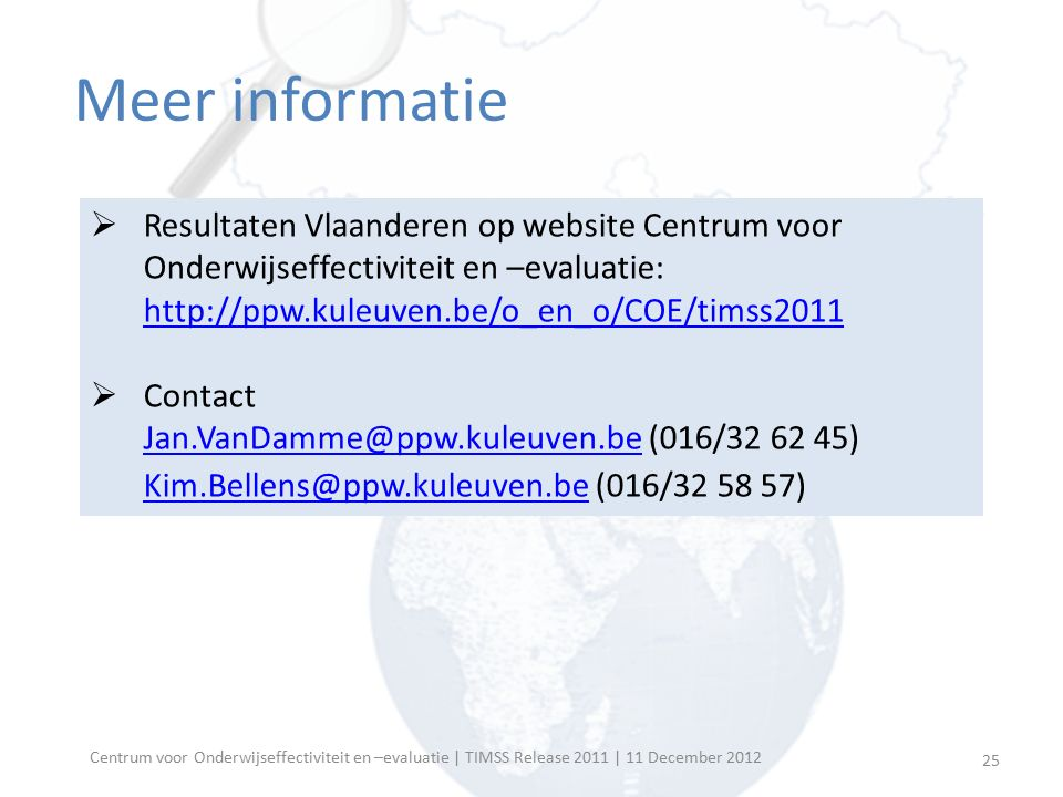 Centrum voor Onderwijseffectiviteit en –evaluatie | TIMSS Release 2011 | 11 December 2012 Meer informatie  Resultaten Vlaanderen op website Centrum v