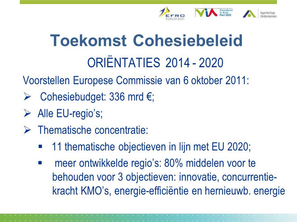 Toekomst Cohesiebeleid ORIËNTATIES 2014 - 2020 Voorstellen Europese Commissie van 6 oktober 2011:  Cohesiebudget: 336 mrd €;  Alle EU-regio's;  Thematische concentratie:  11 thematische objectieven in lijn met EU 2020;  meer ontwikkelde regio's: 80% middelen voor te behouden voor 3 objectieven: innovatie, concurrentie- kracht KMO's, energie-efficiëntie en hernieuwb.