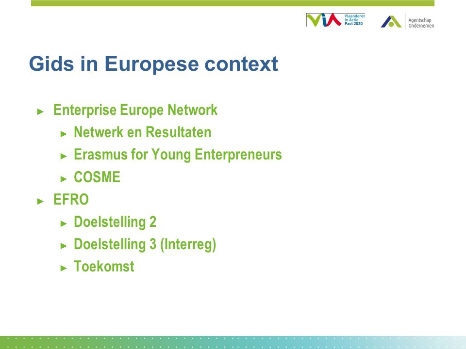 Gids in Europese context ► Enterprise Europe Network ► Netwerk en Resultaten ► Erasmus for Young Enterpreneurs ► COSME ► EFRO ► Doelstelling 2 ► Doelstelling 3 (Interreg) ► Toekomst