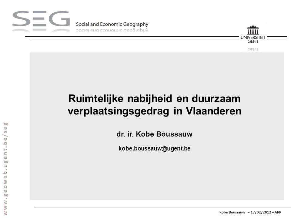 Kobe Boussauw – 17/02/2012 – ARP Ruimtelijke nabijheid en duurzaam verplaatsingsgedrag in Vlaanderen dr. ir. Kobe Boussauw kobe.boussauw@ugent.be