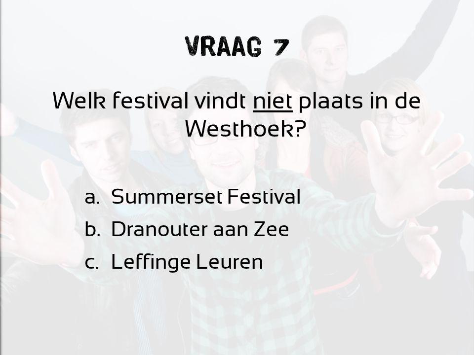 Vraag 7 Welk festival vindt niet plaats in de Westhoek? a.Summerset Festival b.Dranouter aan Zee c.Leffinge Leuren