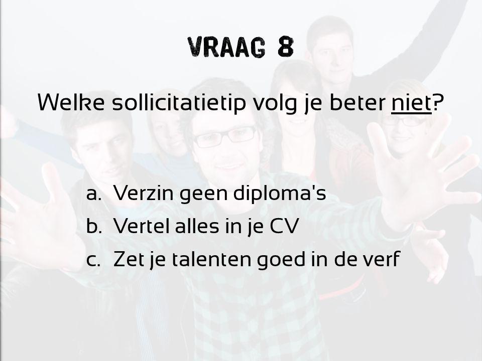 Vraag 8 Welke sollicitatietip volg je beter niet? a.Verzin geen diploma's b.Vertel alles in je CV c.Zet je talenten goed in de verf
