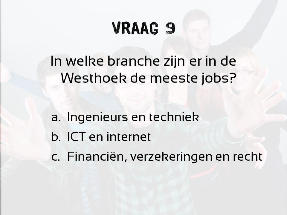 Vraag 9 In welke branche zijn er in de Westhoek de meeste jobs? a.Ingenieurs en techniek b.ICT en internet c.Financiën, verzekeringen en recht