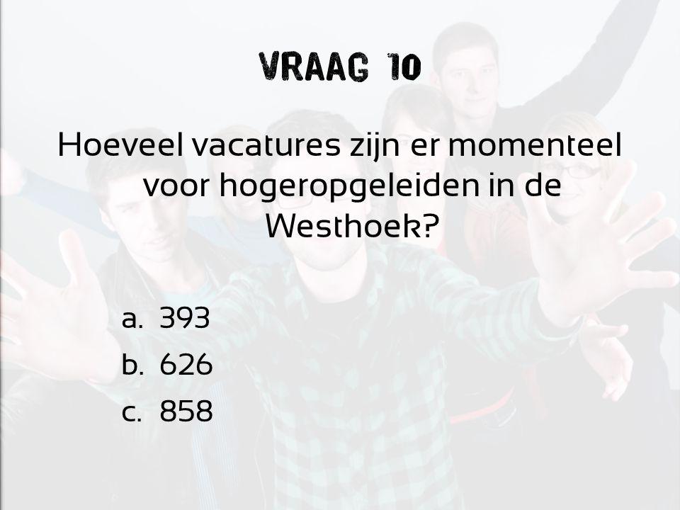 Vraag 10 Hoeveel vacatures zijn er momenteel voor hogeropgeleiden in de Westhoek? a.393 b.626 c.858