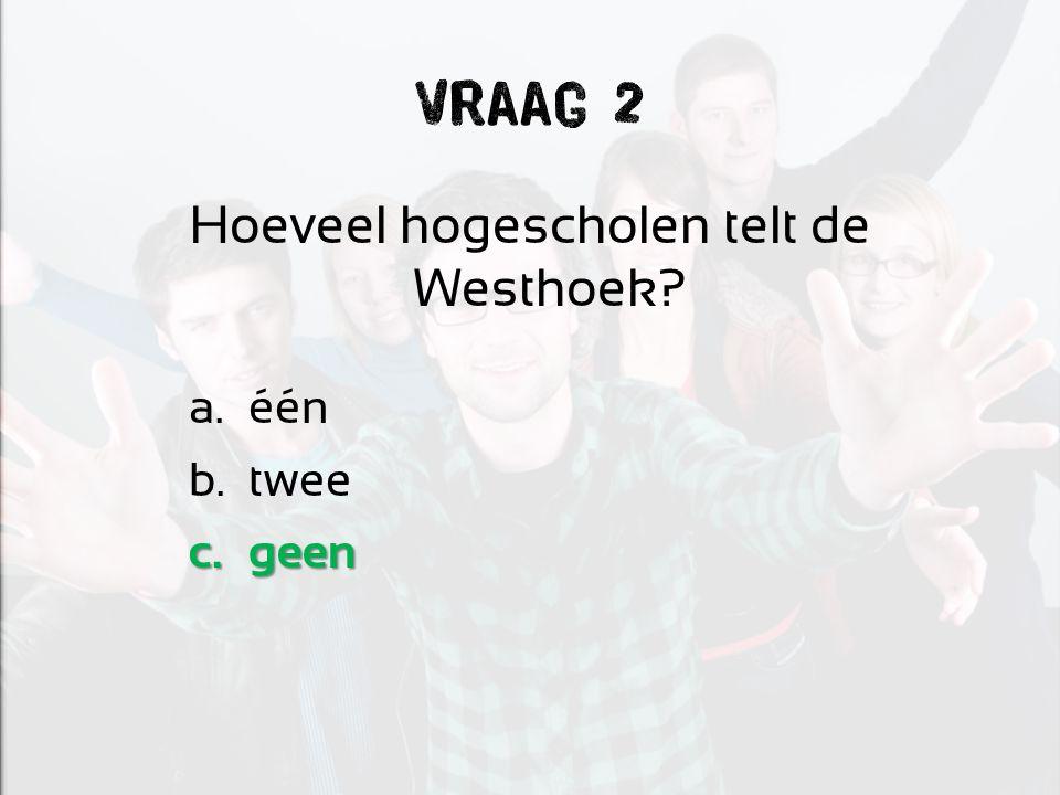 Vraag 2 Hoeveel hogescholen telt de Westhoek? a.één b.twee c.geen