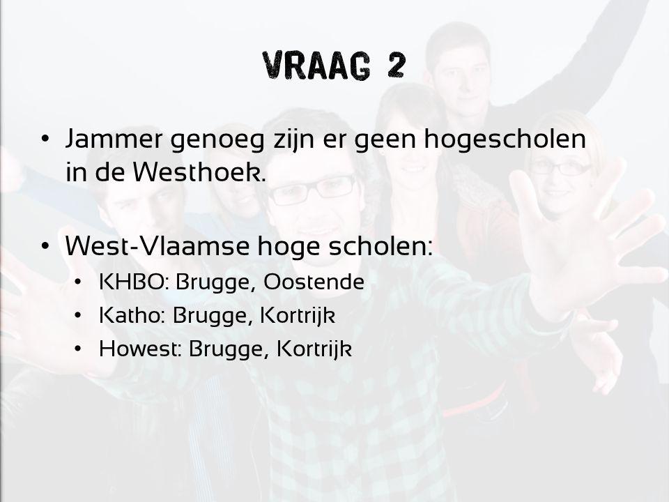 Vraag 2 Jammer genoeg zijn er geen hogescholen in de Westhoek. West-Vlaamse hoge scholen: KHBO: Brugge, Oostende Katho: Brugge, Kortrijk Howest: Brugg