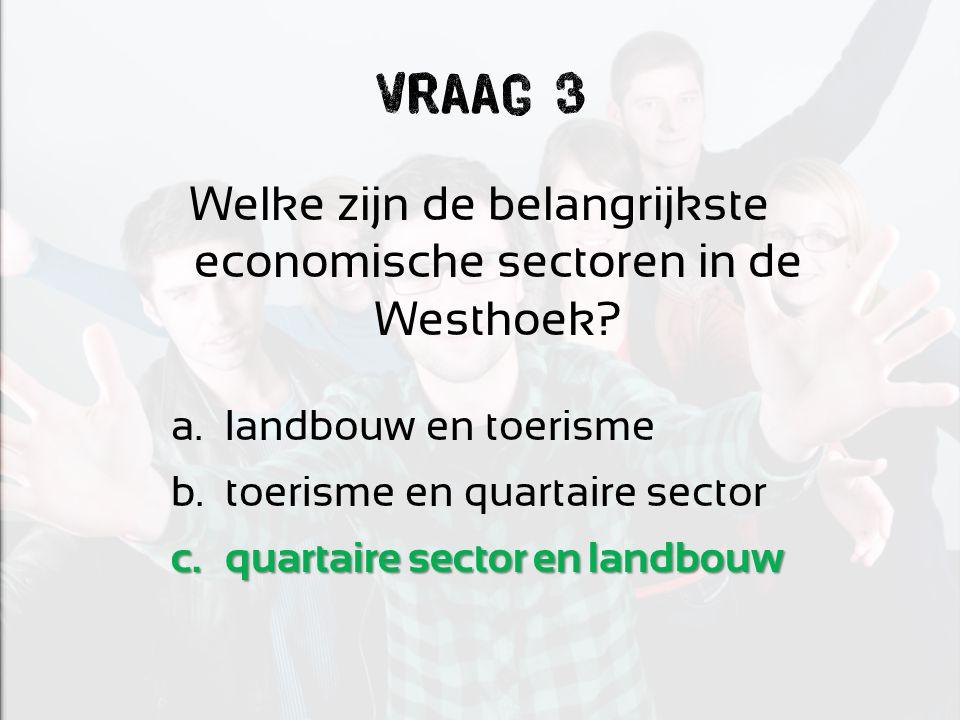 Vraag 3 Welke zijn de belangrijkste economische sectoren in de Westhoek? a.landbouw en toerisme b.toerisme en quartaire sector c.quartaire sector en l