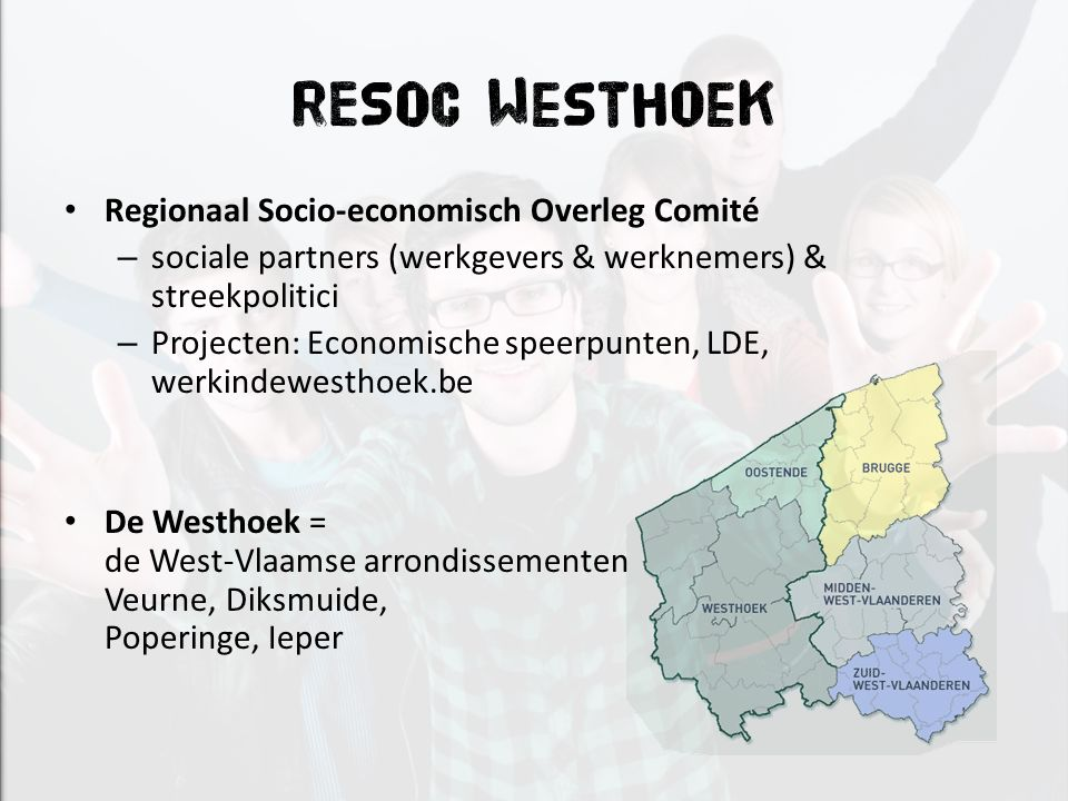 RESOC Westhoek Regionaal Socio-economisch Overleg Comité – sociale partners (werkgevers & werknemers) & streekpolitici – Projecten: Economische speerpunten, LDE, werkindewesthoek.be De Westhoek = de West-Vlaamse arrondissementen Veurne, Diksmuide, Poperinge, Ieper