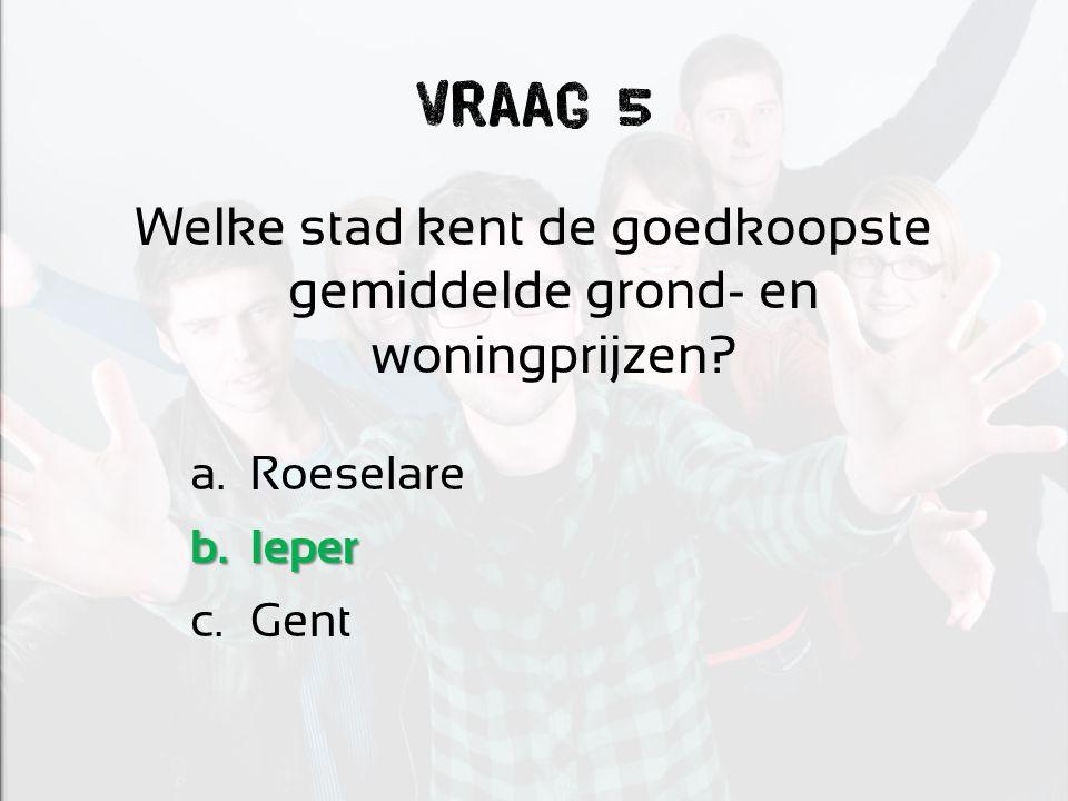 Vraag 5 Welke stad kent de goedkoopste gemiddelde grond- en woningprijzen? a.Roeselare b.Ieper c.Gent