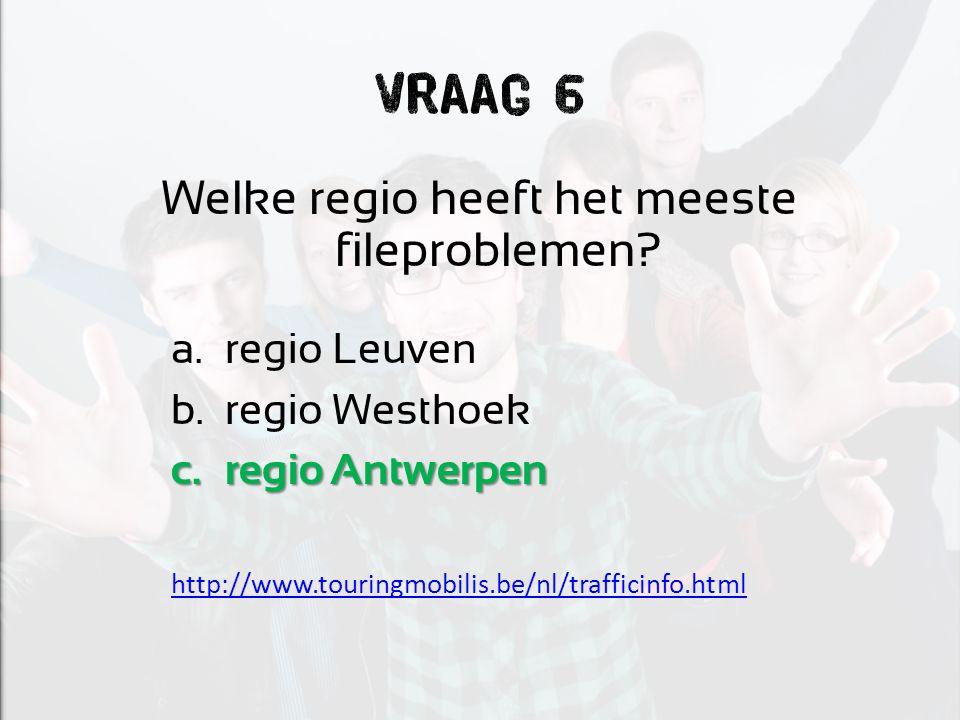 Vraag 6 Welke regio heeft het meeste fileproblemen? a.regio Leuven b.regio Westhoek c.regio Antwerpen http://www.touringmobilis.be/nl/trafficinfo.html
