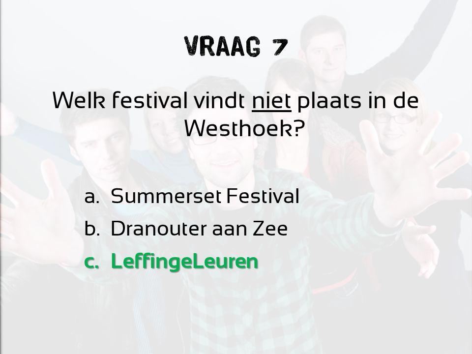 Vraag 7 Welk festival vindt niet plaats in de Westhoek? a.Summerset Festival b.Dranouter aan Zee c.LeffingeLeuren