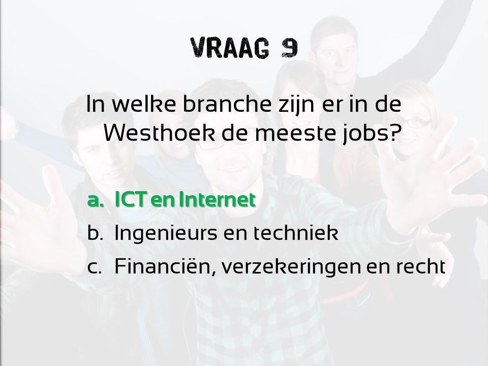 Vraag 9 In welke branche zijn er in de Westhoek de meeste jobs? a.ICT en Internet b.Ingenieurs en techniek c.Financiën, verzekeringen en recht