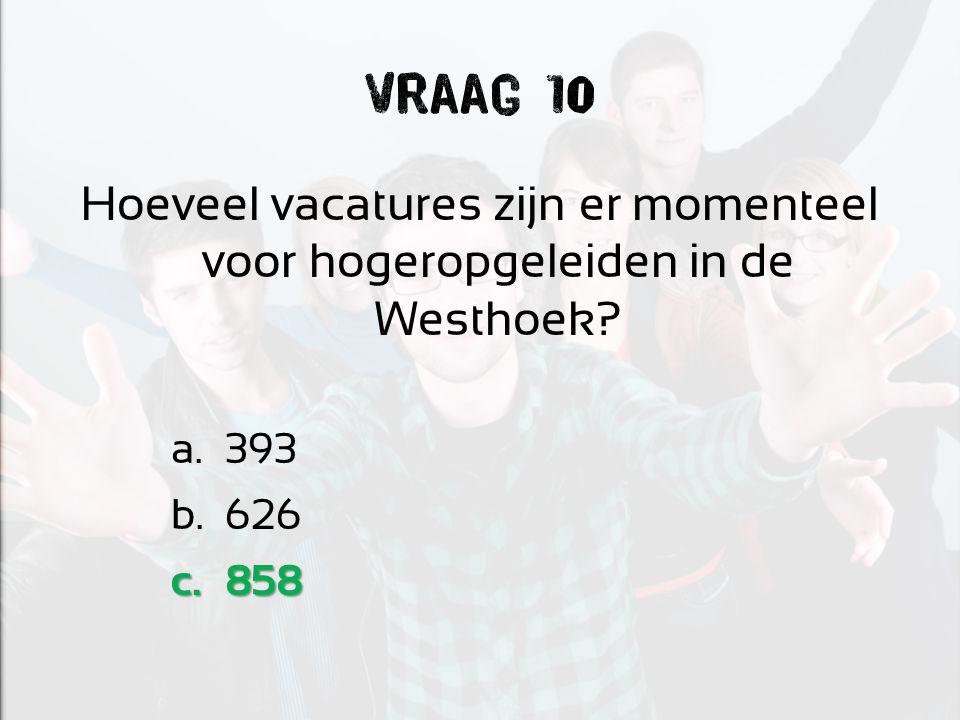Vraag 10 Hoeveel vacatures zijn er momenteel voor hogeropgeleiden in de Westhoek a.393 b.626 c.858