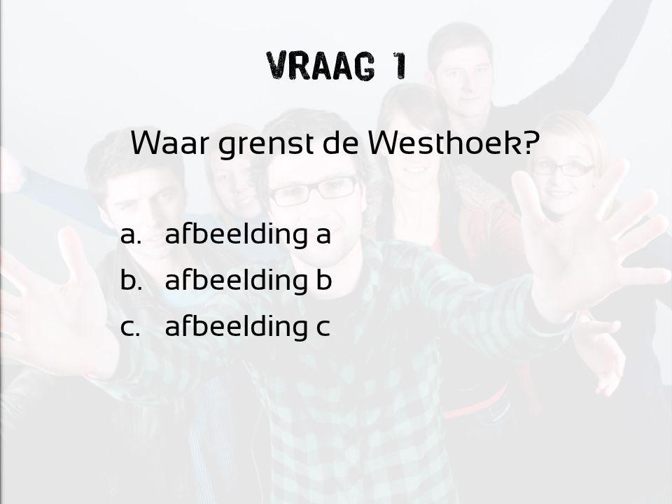 Vraag 1 Waar grenst de Westhoek? a. afbeelding a b. afbeelding b c. afbeelding c