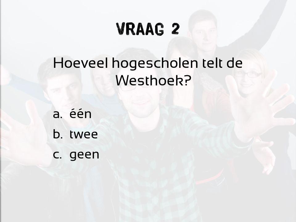 Vraag 2 Hoeveel hogescholen telt de Westhoek a.één b.twee c.geen