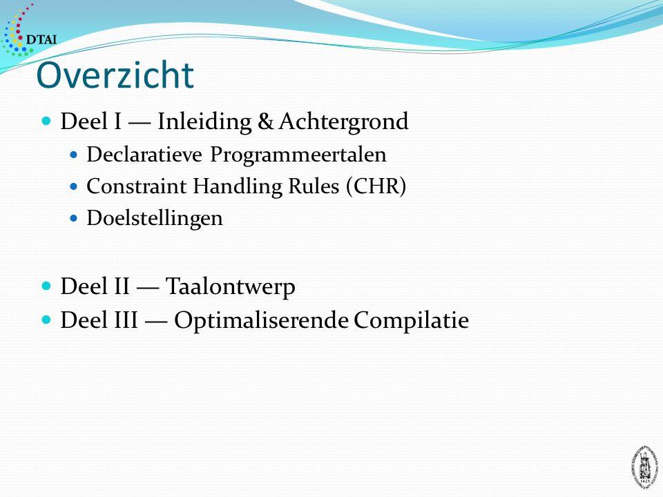 Overzicht Deel I — Inleiding & Achtergrond Declaratieve Programmeertalen Constraint Handling Rules (CHR) Doelstellingen Deel II — Taalontwerp Deel III — Optimaliserende Compilatie