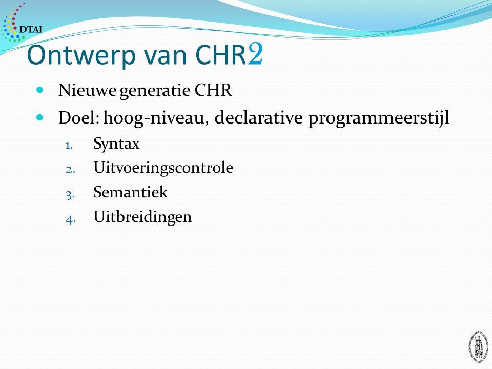 Ontwerp van CHR 2 Nieuwe generatie CHR Doel: h oog-niveau, declarative programmeerstijl 1.