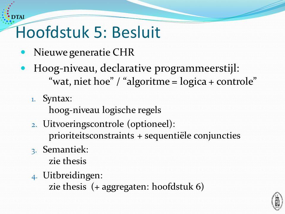 Hoofdstuk 5: Besluit Nieuwe generatie CHR H oog-niveau, declarative programmeerstijl: wat, niet hoe / algoritme = logica + controle 1.