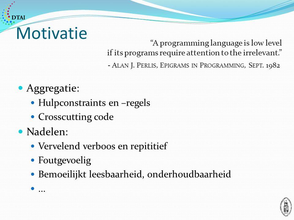 Motivatie Aggregatie: Hulpconstraints en –regels Crosscutting code Nadelen: Vervelend verboos en repititief Foutgevoelig Bemoeilijkt leesbaarheid, onderhoudbaarheid...