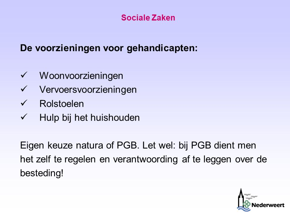 Sociale Zaken De voorzieningen voor gehandicapten: Woonvoorzieningen Vervoersvoorzieningen Rolstoelen Hulp bij het huishouden Eigen keuze natura of PGB.