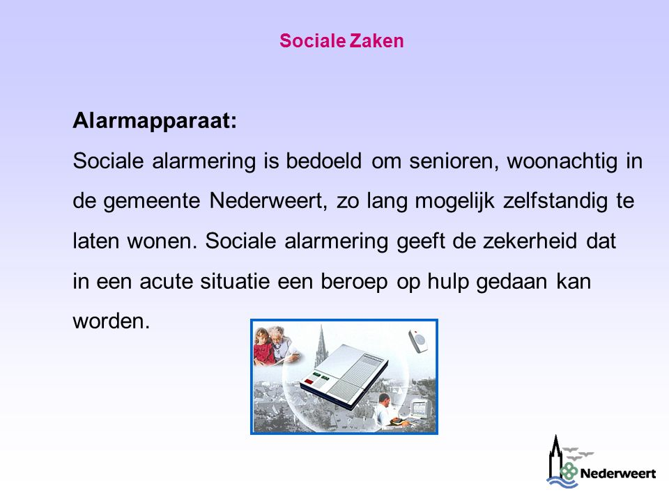 Sociale Zaken Alarmapparaat: Sociale alarmering is bedoeld om senioren, woonachtig in de gemeente Nederweert, zo lang mogelijk zelfstandig te laten wonen.