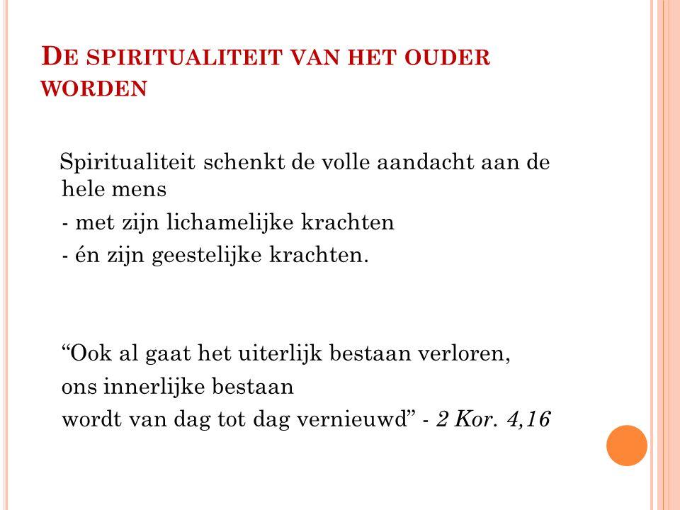 D E SPIRITUALITEIT VAN HET OUDER WORDEN Spiritualiteit schenkt de volle aandacht aan de hele mens - met zijn lichamelijke krachten - én zijn geestelijke krachten.