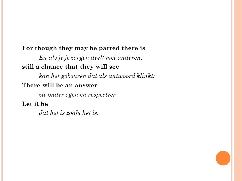 For though they may be parted there is En als je je zorgen deelt met anderen, still a chance that they will see kan het gebeuren dat als antwoord klinkt: There will be an answer zie onder ogen en respecteer Let it be dat het is zoals het is.