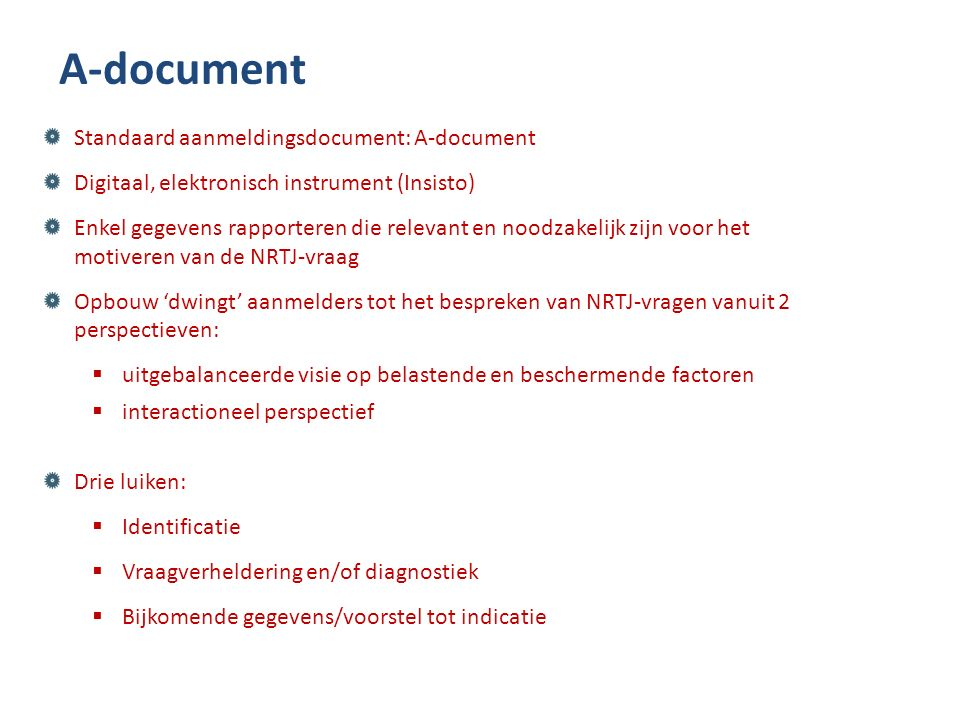 A-document Standaard aanmeldingsdocument: A-document Digitaal, elektronisch instrument (Insisto) Enkel gegevens rapporteren die relevant en noodzakelijk zijn voor het motiveren van de NRTJ-vraag Opbouw 'dwingt' aanmelders tot het bespreken van NRTJ-vragen vanuit 2 perspectieven:  uitgebalanceerde visie op belastende en beschermende factoren  interactioneel perspectief Drie luiken:  Identificatie  Vraagverheldering en/of diagnostiek  Bijkomende gegevens/voorstel tot indicatie