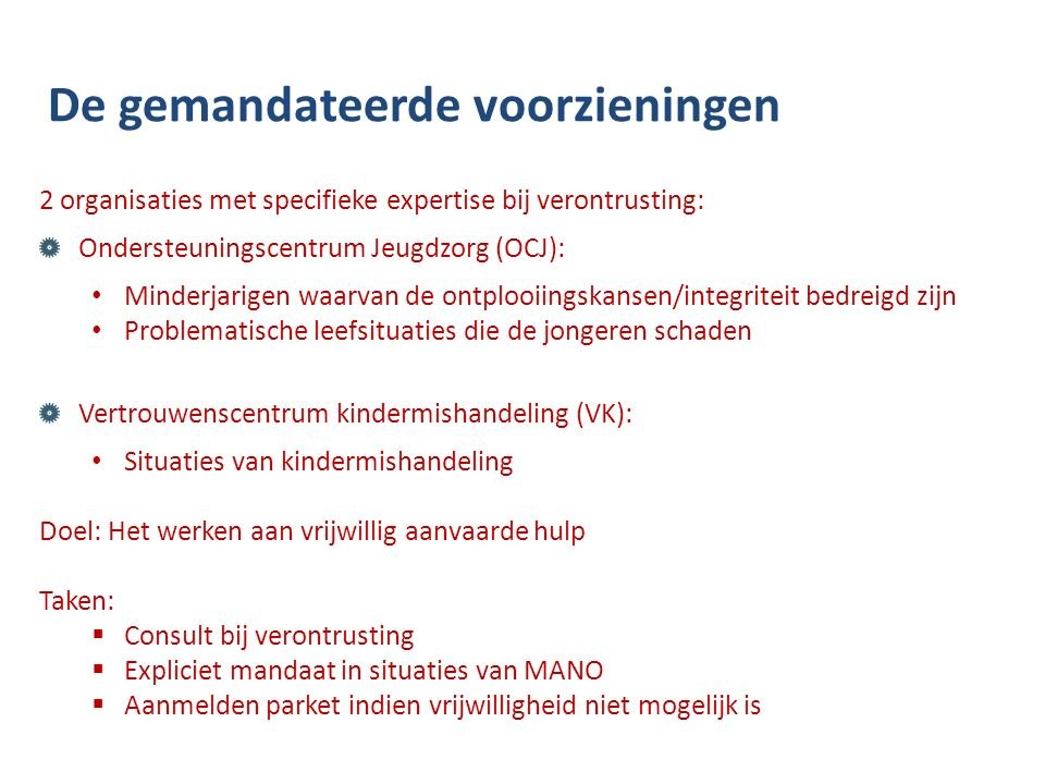 De gemandateerde voorzieningen 2 organisaties met specifieke expertise bij verontrusting: Ondersteuningscentrum Jeugdzorg (OCJ): Minderjarigen waarvan de ontplooiingskansen/integriteit bedreigd zijn Problematische leefsituaties die de jongeren schaden Vertrouwenscentrum kindermishandeling (VK): Situaties van kindermishandeling Doel: Het werken aan vrijwillig aanvaarde hulp Taken:  Consult bij verontrusting  Expliciet mandaat in situaties van MANO  Aanmelden parket indien vrijwilligheid niet mogelijk is