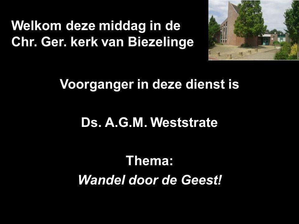 Welkom deze middag in de Chr. Ger. kerk van Biezelinge Voorganger in deze dienst is Ds. A.G.M. Weststrate Thema: Wandel door de Geest!