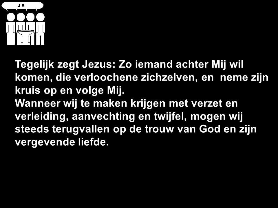 Tegelijk zegt Jezus: Zo iemand achter Mij wil komen, die verloochene zichzelven, en neme zijn kruis op en volge Mij.