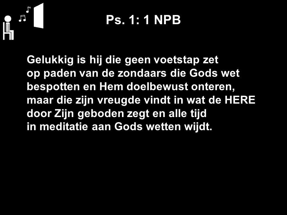 Ps. 1: 1 NPB Gelukkig is hij die geen voetstap zet op paden van de zondaars die Gods wet bespotten en Hem doelbewust onteren, maar die zijn vreugde vi